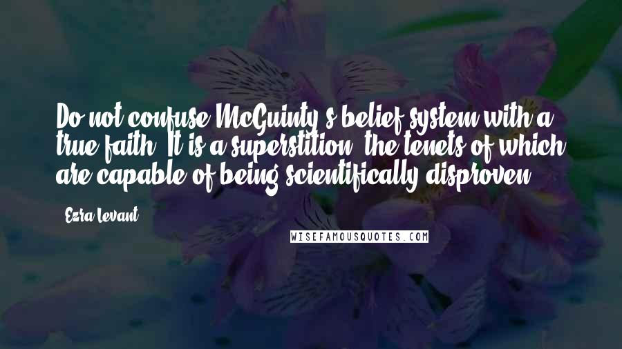 Ezra Levant quotes: Do not confuse McGuinty's belief system with a true faith. It is a superstition, the tenets of which are capable of being scientifically disproven.