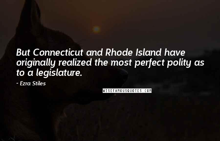 Ezra Stiles quotes: But Connecticut and Rhode Island have originally realized the most perfect polity as to a legislature.