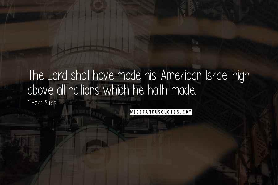 Ezra Stiles quotes: The Lord shall have made his American Israel high above all nations which he hath made.