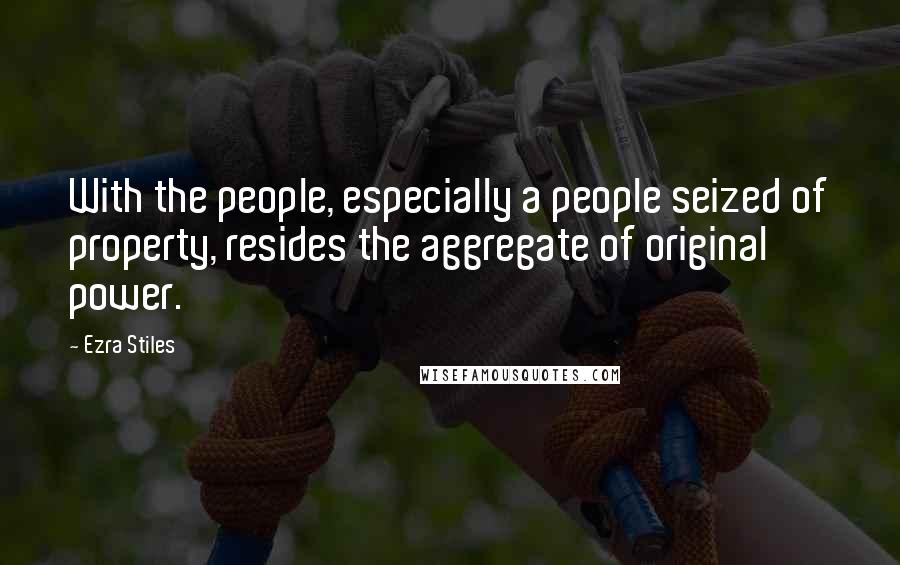 Ezra Stiles quotes: With the people, especially a people seized of property, resides the aggregate of original power.