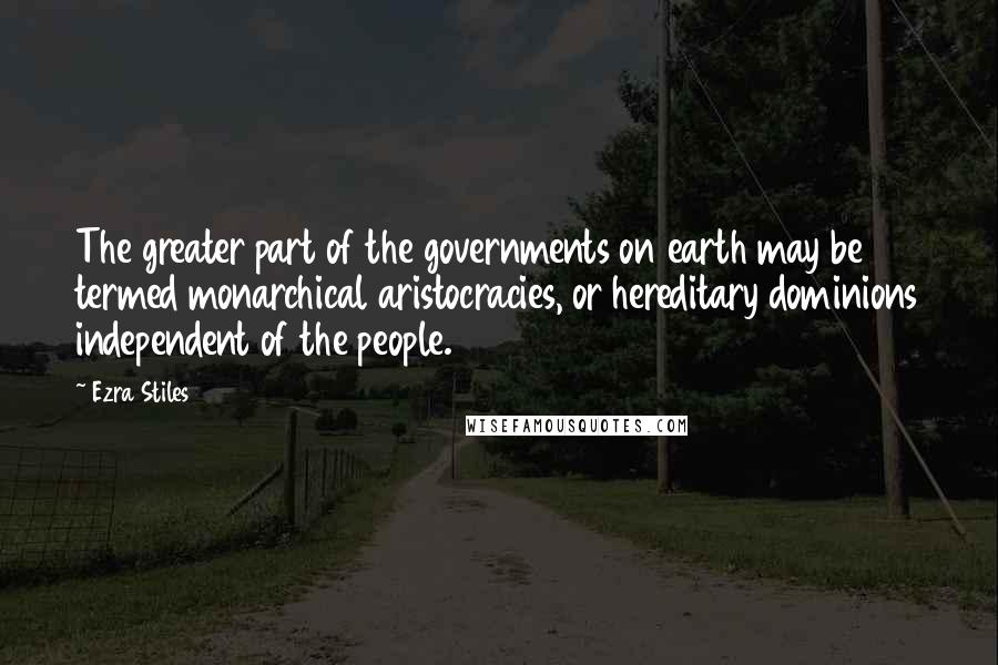 Ezra Stiles quotes: The greater part of the governments on earth may be termed monarchical aristocracies, or hereditary dominions independent of the people.
