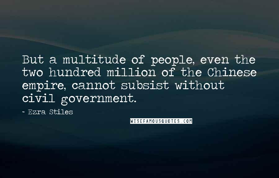 Ezra Stiles quotes: But a multitude of people, even the two hundred million of the Chinese empire, cannot subsist without civil government.