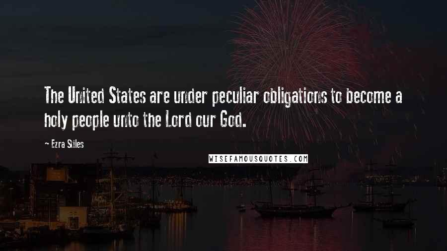Ezra Stiles quotes: The United States are under peculiar obligations to become a holy people unto the Lord our God.