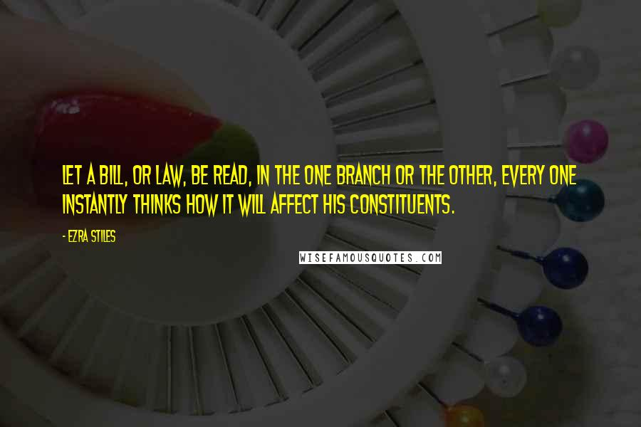 Ezra Stiles quotes: Let a bill, or law, be read, in the one branch or the other, every one instantly thinks how it will affect his constituents.