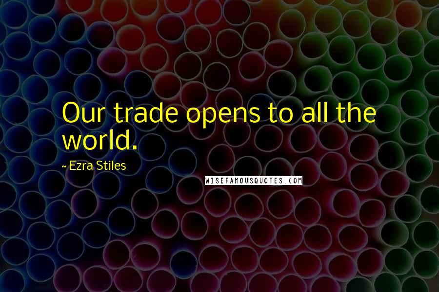 Ezra Stiles quotes: Our trade opens to all the world.