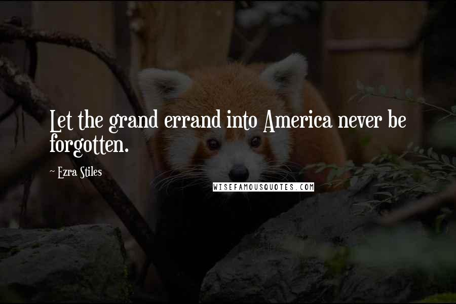 Ezra Stiles quotes: Let the grand errand into America never be forgotten.
