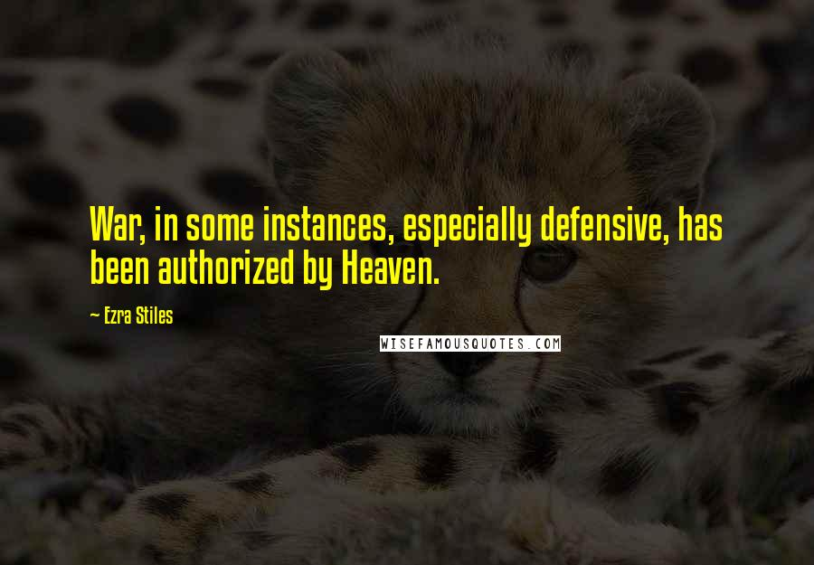 Ezra Stiles quotes: War, in some instances, especially defensive, has been authorized by Heaven.