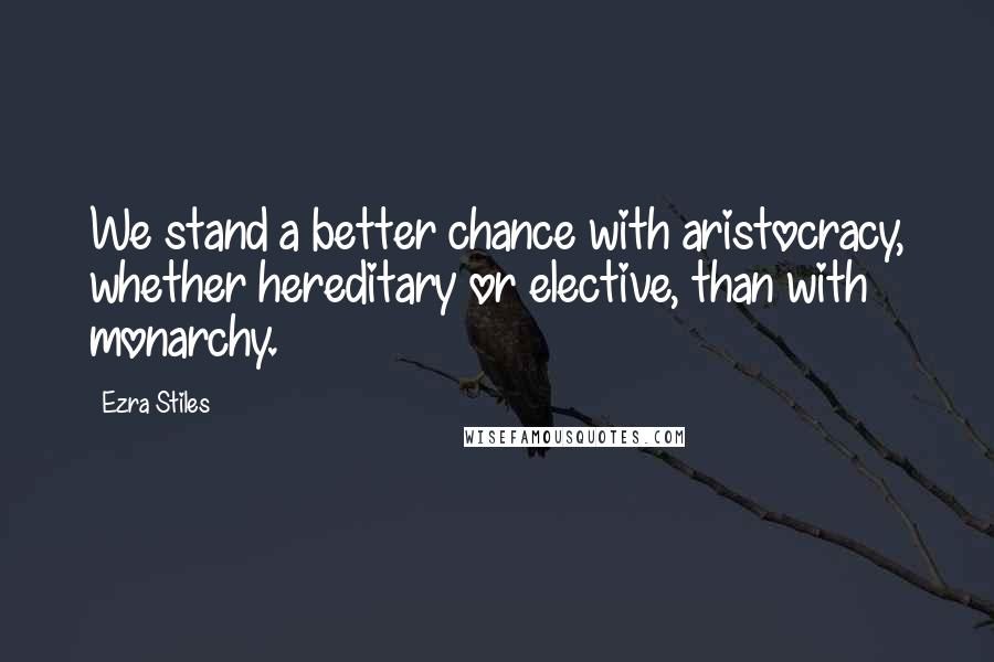 Ezra Stiles quotes: We stand a better chance with aristocracy, whether hereditary or elective, than with monarchy.