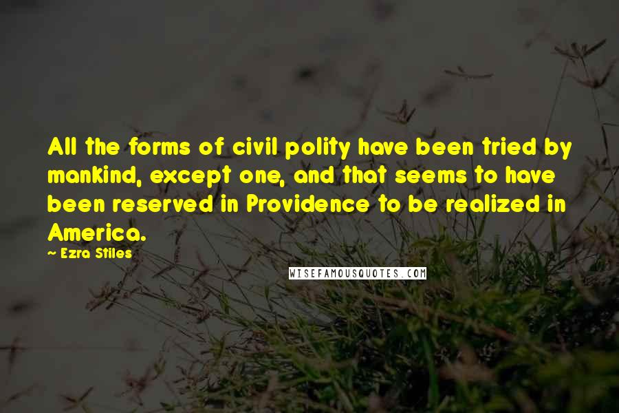 Ezra Stiles quotes: All the forms of civil polity have been tried by mankind, except one, and that seems to have been reserved in Providence to be realized in America.