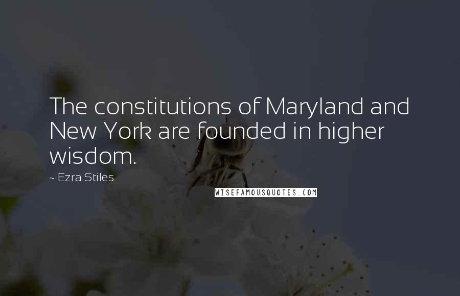 Ezra Stiles quotes: The constitutions of Maryland and New York are founded in higher wisdom.