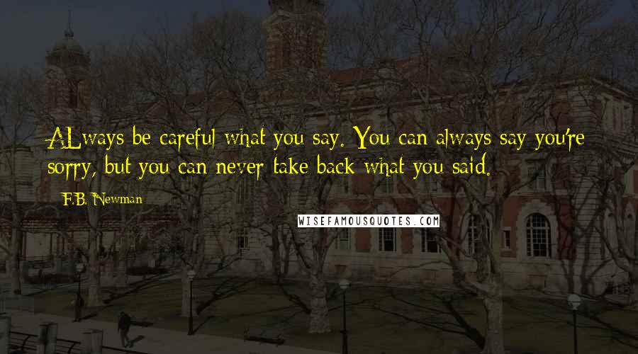 F.B. Newman quotes: ALways be careful what you say. You can always say you're sorry, but you can never take back what you said.