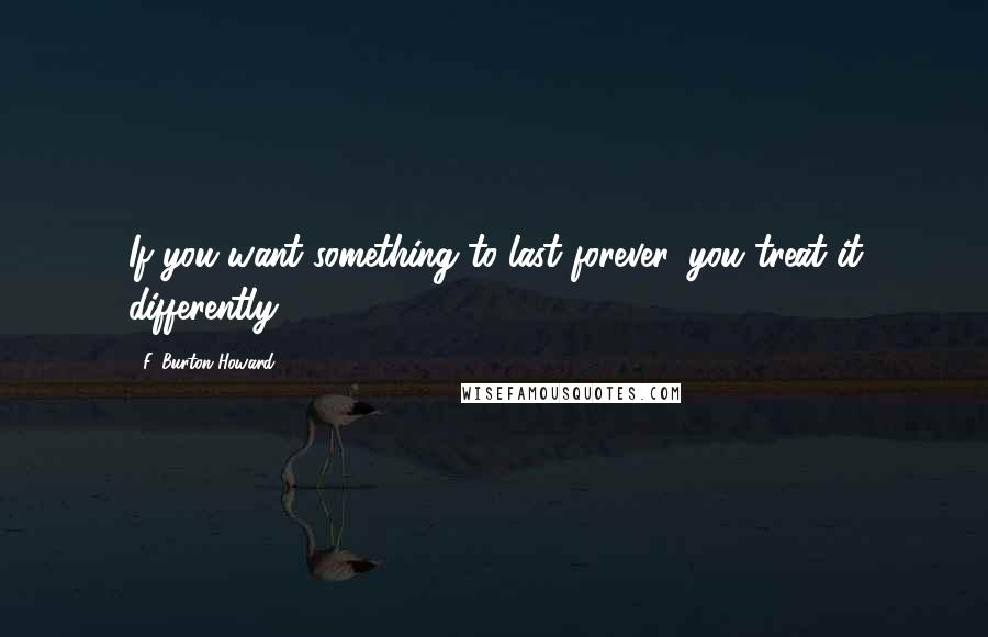 F. Burton Howard quotes: If you want something to last forever, you treat it differently.