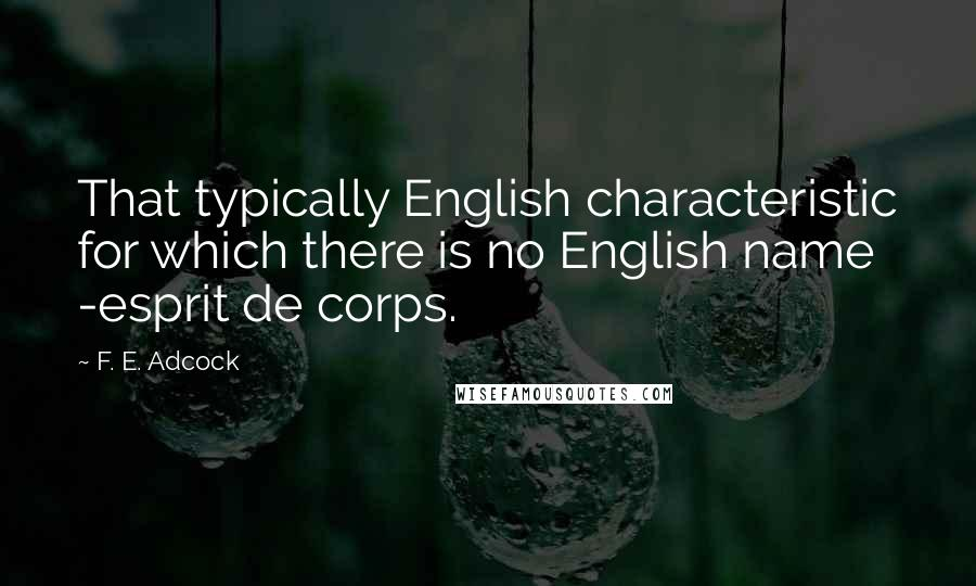F. E. Adcock quotes: That typically English characteristic for which there is no English name -esprit de corps.