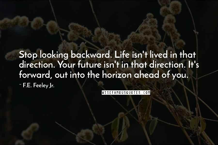 F.E. Feeley Jr. quotes: Stop looking backward. Life isn't lived in that direction. Your future isn't in that direction. It's forward, out into the horizon ahead of you.