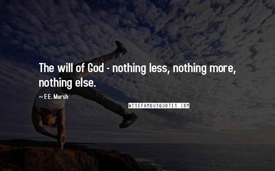 F. E. Marsh quotes: The will of God - nothing less, nothing more, nothing else.
