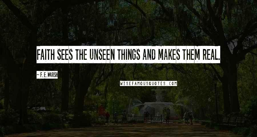 F. E. Marsh quotes: Faith sees the unseen things and makes them real.