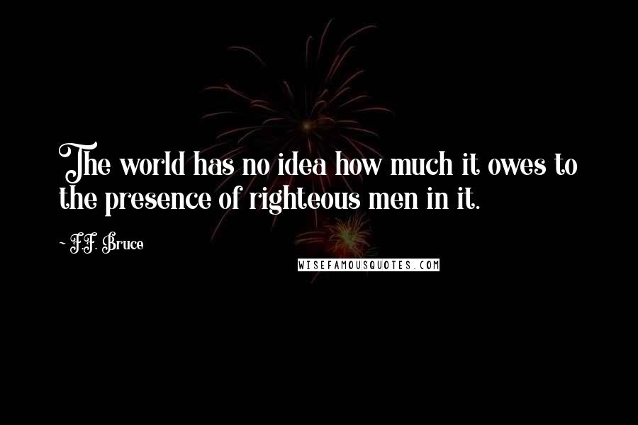 F.F. Bruce quotes: The world has no idea how much it owes to the presence of righteous men in it.