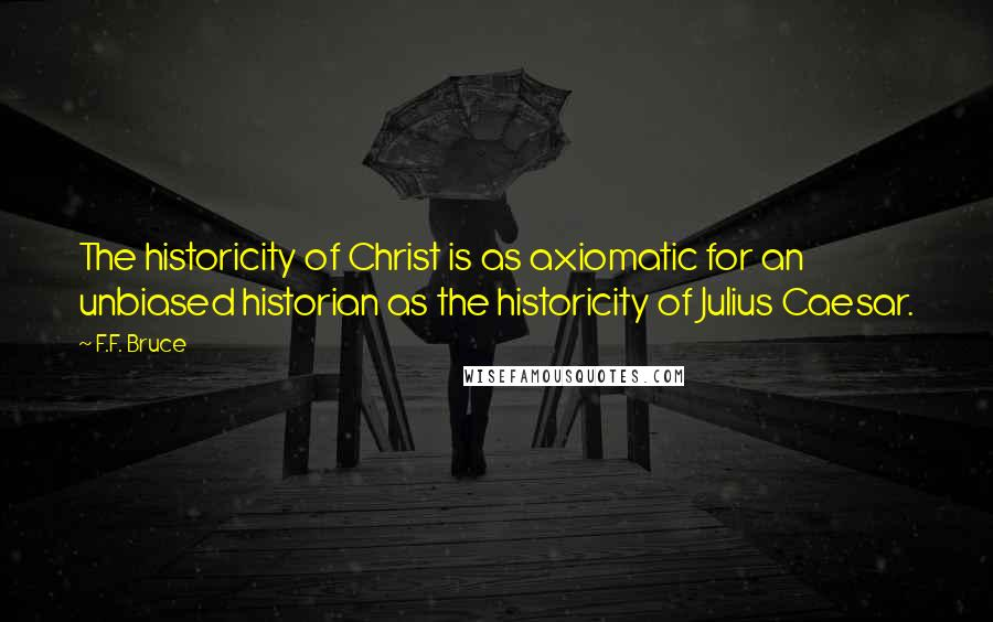 F.F. Bruce quotes: The historicity of Christ is as axiomatic for an unbiased historian as the historicity of Julius Caesar.