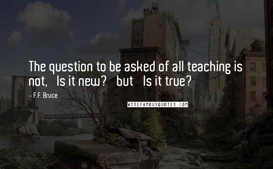 F.F. Bruce quotes: The question to be asked of all teaching is not, 'Is it new?' but 'Is it true?'
