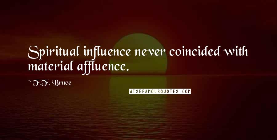 F.F. Bruce quotes: Spiritual influence never coincided with material affluence.