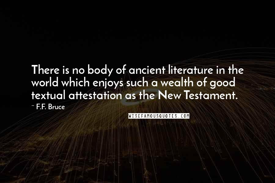 F.F. Bruce quotes: There is no body of ancient literature in the world which enjoys such a wealth of good textual attestation as the New Testament.