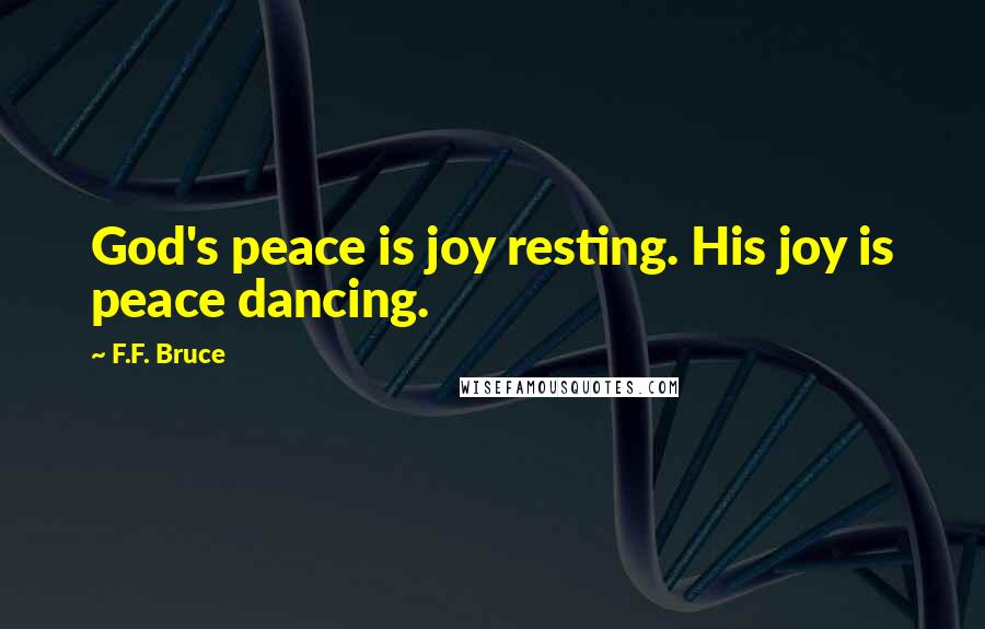 F.F. Bruce quotes: God's peace is joy resting. His joy is peace dancing.