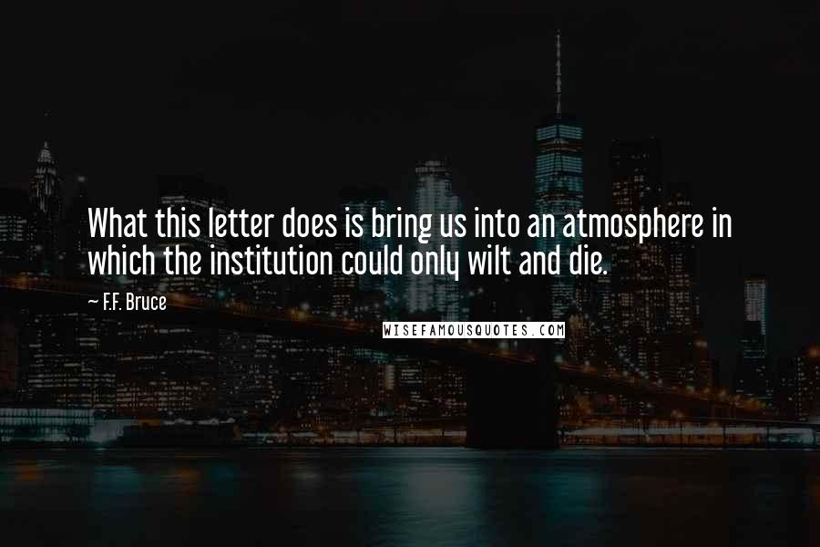 F.F. Bruce quotes: What this letter does is bring us into an atmosphere in which the institution could only wilt and die.