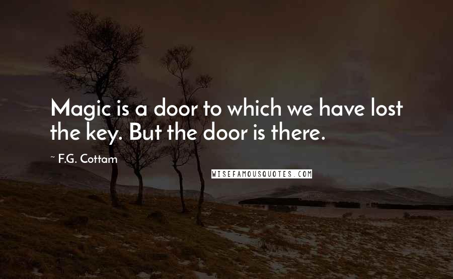F.G. Cottam quotes: Magic is a door to which we have lost the key. But the door is there.