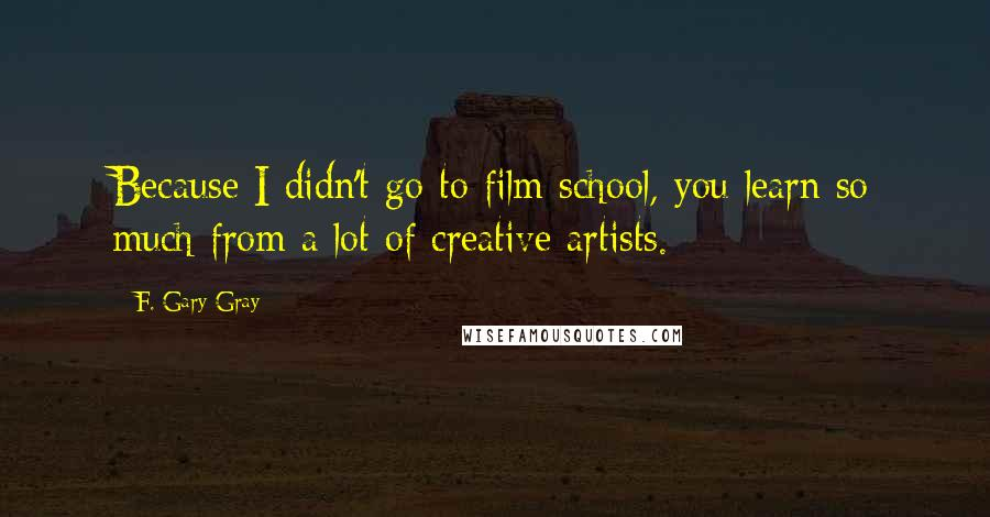 F. Gary Gray quotes: Because I didn't go to film school, you learn so much from a lot of creative artists.