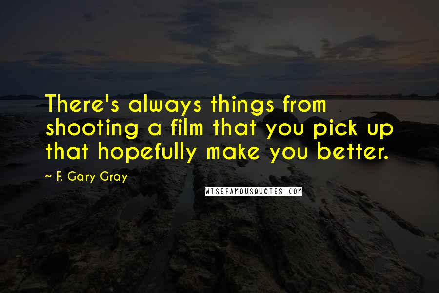 F. Gary Gray quotes: There's always things from shooting a film that you pick up that hopefully make you better.