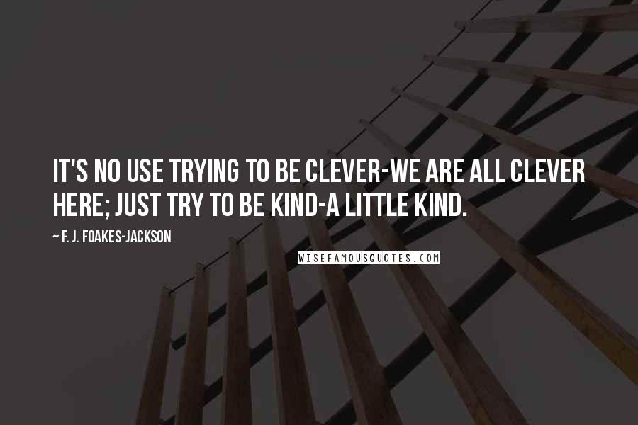 F. J. Foakes-Jackson quotes: It's no use trying to be clever-we are all clever here; just try to be kind-a little kind.