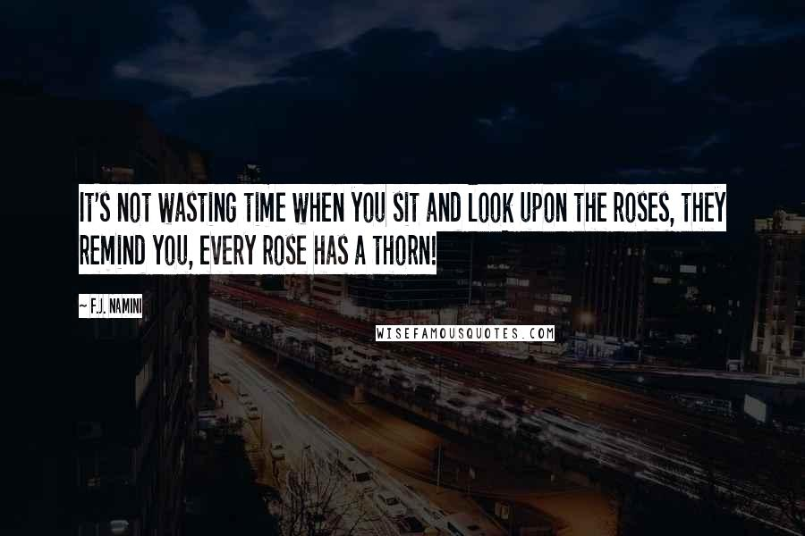 F.J. Namini quotes: It's not wasting time when you sit and look upon the roses, they remind you, every rose has a thorn!