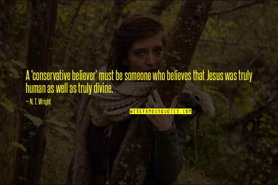 F L Wright Quotes By N. T. Wright: A 'conservative believer' must be someone who believes