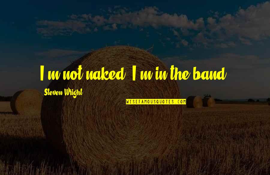 F L Wright Quotes By Steven Wright: I'm not naked, I'm in the band.