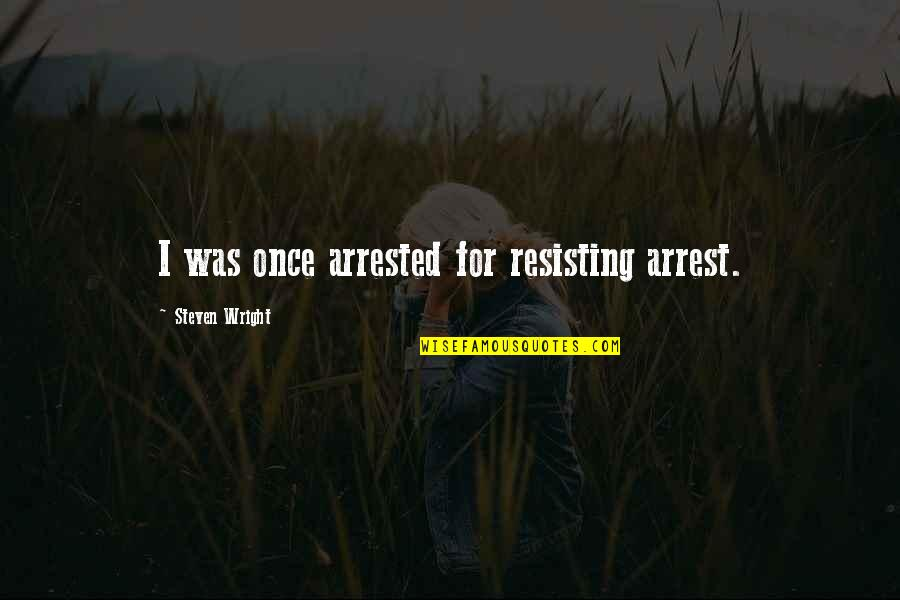 F L Wright Quotes By Steven Wright: I was once arrested for resisting arrest.