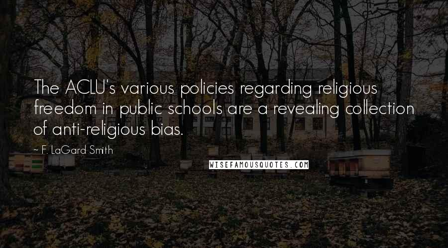 F. LaGard Smith quotes: The ACLU's various policies regarding religious freedom in public schools are a revealing collection of anti-religious bias.