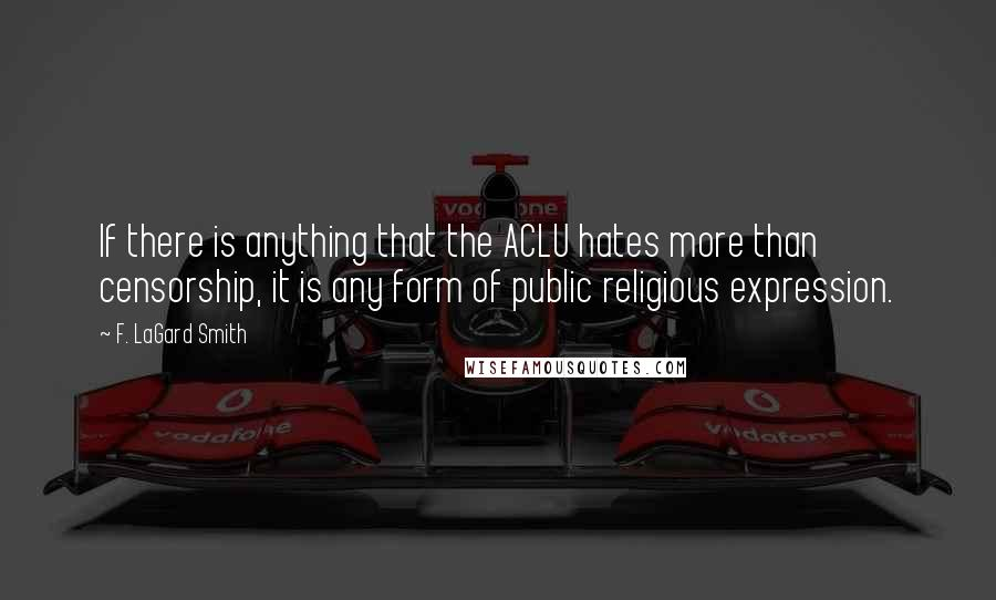 F. LaGard Smith quotes: If there is anything that the ACLU hates more than censorship, it is any form of public religious expression.
