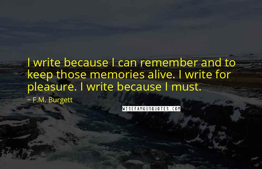 F.M. Burgett quotes: I write because I can remember and to keep those memories alive. I write for pleasure. I write because I must.