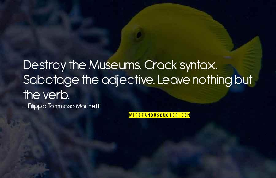 F T Marinetti Quotes By Filippo Tommaso Marinetti: Destroy the Museums. Crack syntax. Sabotage the adjective.