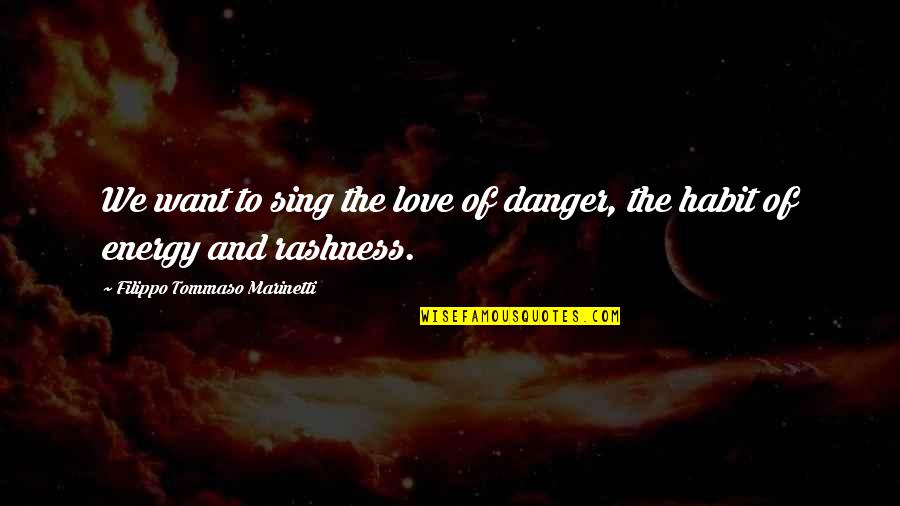 F T Marinetti Quotes By Filippo Tommaso Marinetti: We want to sing the love of danger,