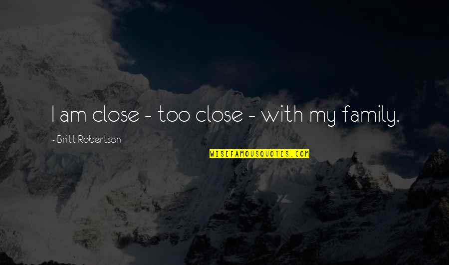 F W Robertson Quotes By Britt Robertson: I am close - too close - with