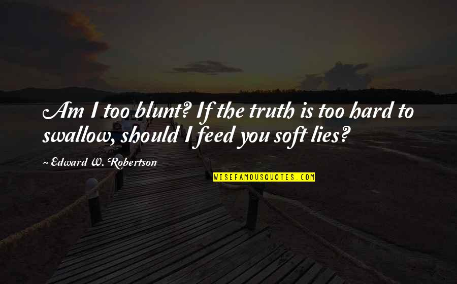 F W Robertson Quotes By Edward W. Robertson: Am I too blunt? If the truth is