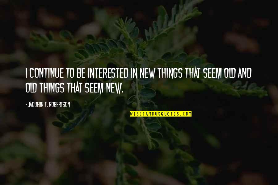 F W Robertson Quotes By Jaquelin T. Robertson: I continue to be interested in new things
