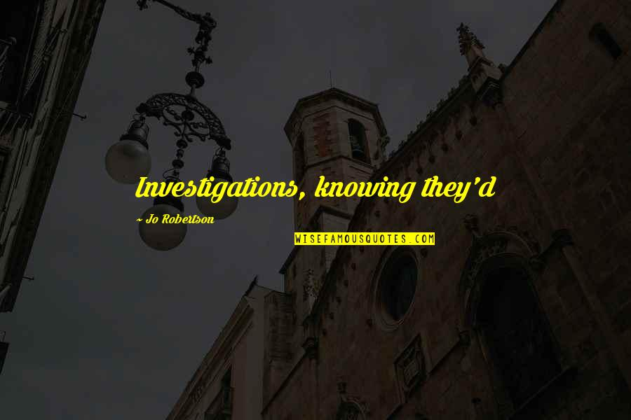 F W Robertson Quotes By Jo Robertson: Investigations, knowing they'd
