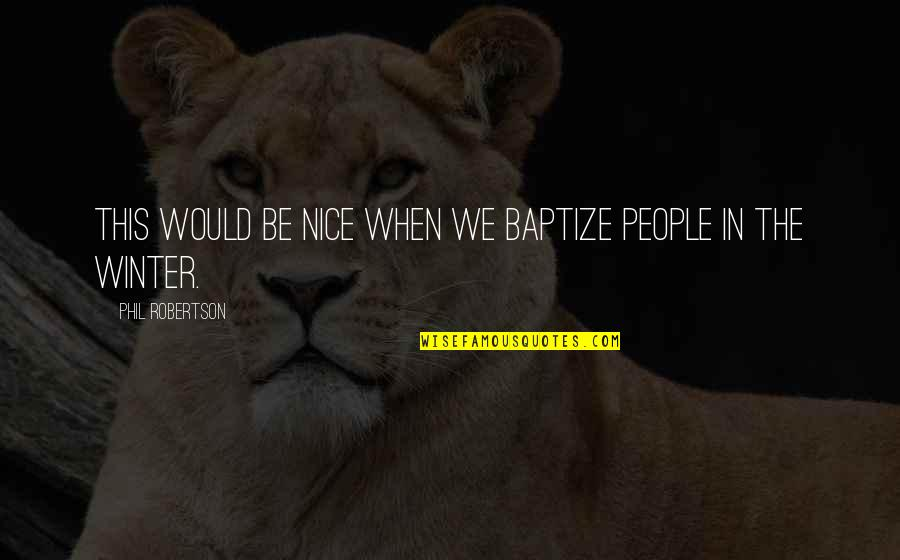 F W Robertson Quotes By Phil Robertson: This would be nice when we baptize people