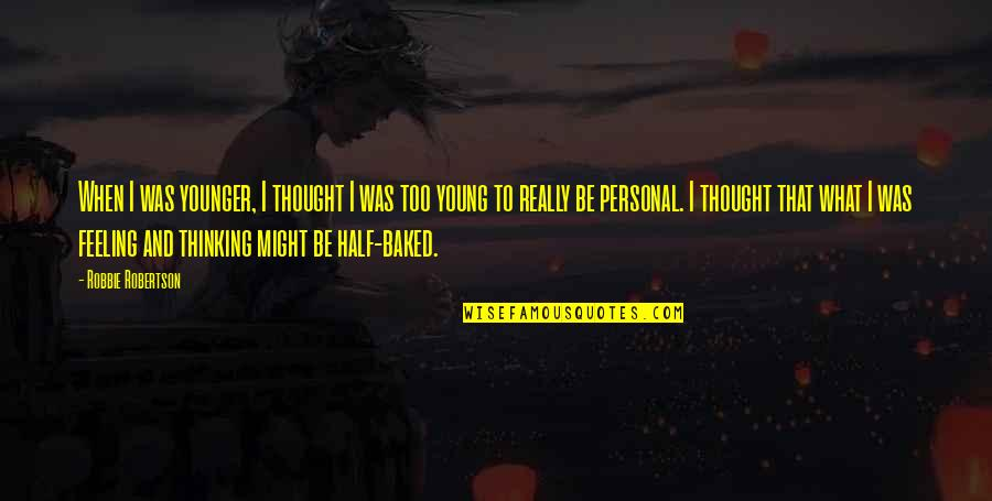 F W Robertson Quotes By Robbie Robertson: When I was younger, I thought I was