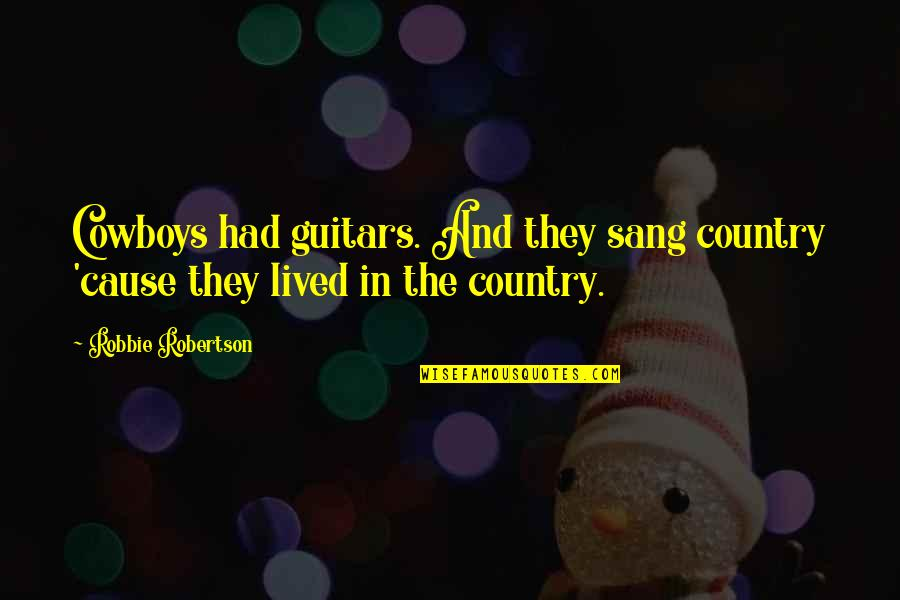 F W Robertson Quotes By Robbie Robertson: Cowboys had guitars. And they sang country 'cause