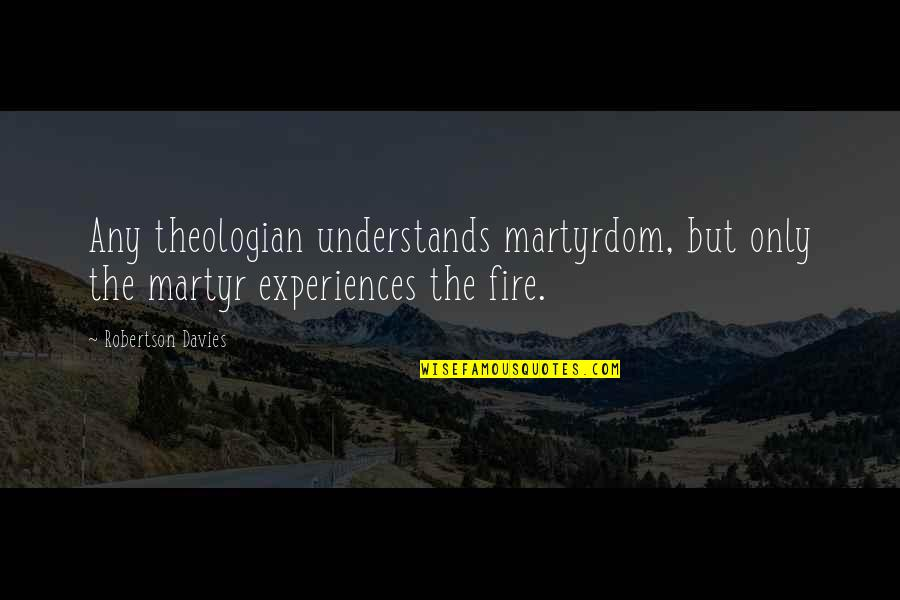 F W Robertson Quotes By Robertson Davies: Any theologian understands martyrdom, but only the martyr