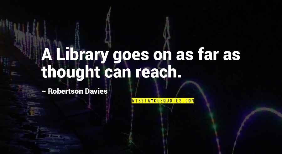 F W Robertson Quotes By Robertson Davies: A Library goes on as far as thought