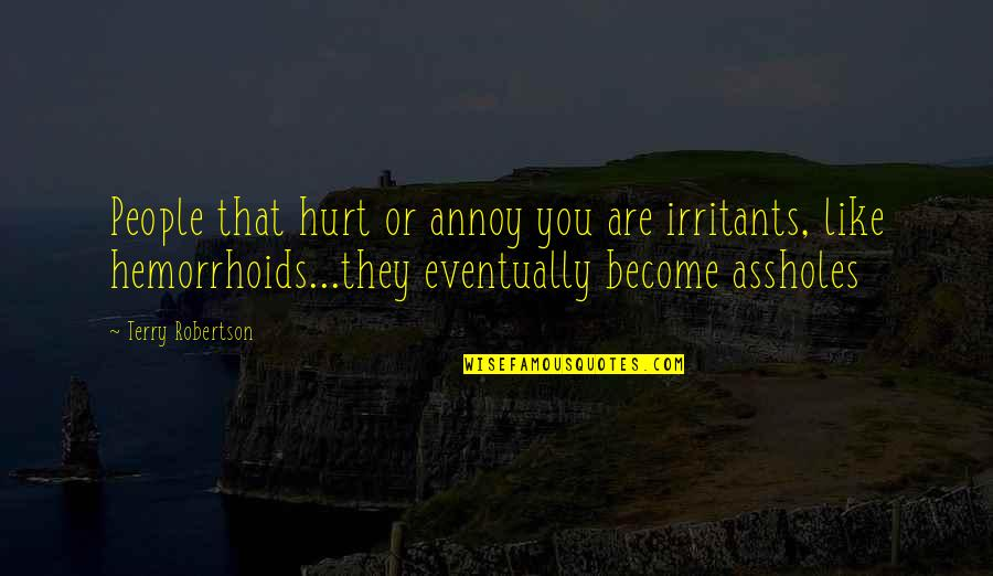 F W Robertson Quotes By Terry Robertson: People that hurt or annoy you are irritants,